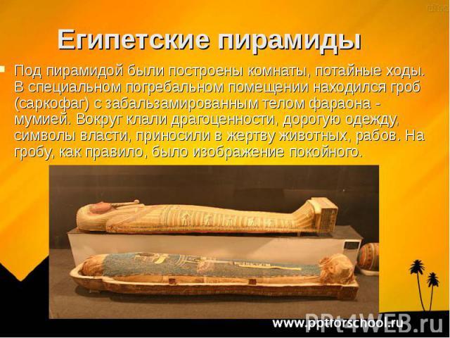 Под пирамидой были построены комнаты, потайные ходы. В специальном погребальном помещении находился гроб (саркофаг) с забальзамированным телом фараона - мумией. Вокруг клали драгоценности, дорогую одежду, символы власти, приносили в жертву животных,…