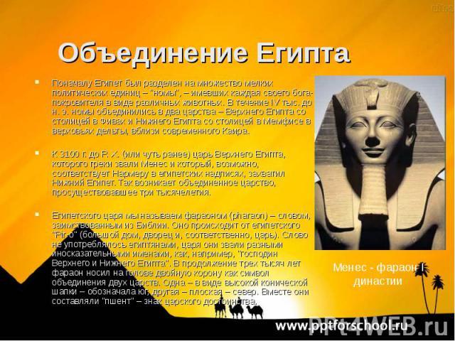 """Поначалу Египет был разделен на множество мелких политических единиц – """"номы"""", – имевших каждая своего бога-покровителя в виде различных животных. В течение IV тыс. до н. э. номы объединились в два царства – Верхнего Египта со столицей в Ф…"""
