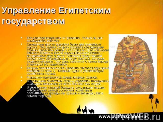 Все распоряжения шли от фараона , только он мог командовать войском . Все распоряжения шли от фараона , только он мог командовать войском . Символами власти фараона было два скипетры и корона . Последняя символизировала объединение страны фараоном М…