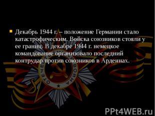 Декабрь 1944 г. – положение Германии стало катастрофическим. Войска союзников ст