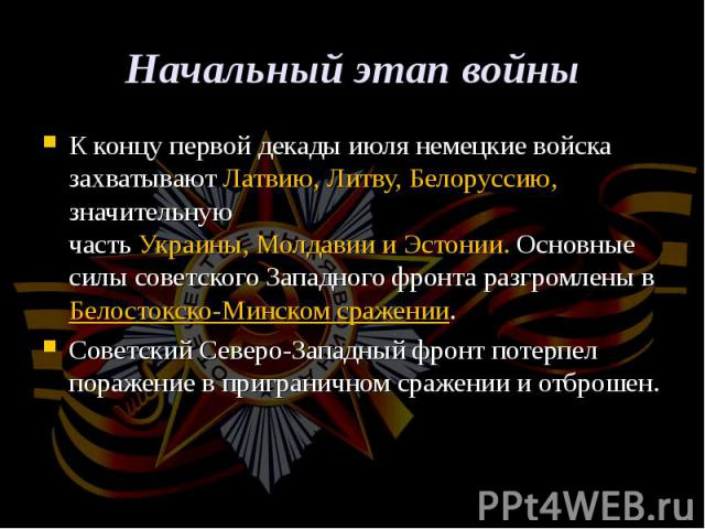 К концу первой декады июля немецкие войска захватываютЛатвию, Литву,Белоруссию, значительную частьУкраины,МолдавиииЭстонии. Основные силы советскогоЗападного фронтаразгромлены в Белостокско-Минск…