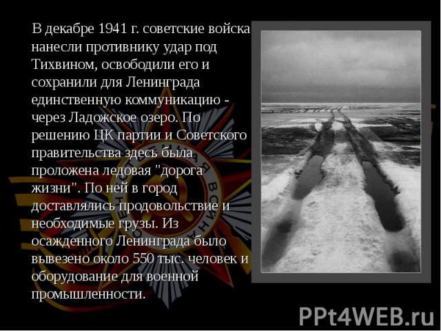 """В декабре 1941 г. советские войска нанесли противнику удар под Тихвином, освободили его и сохранили для Ленинграда единственную коммуникацию - через Ладожское озеро. По решению ЦК партии и Советского правительства здесь была проложена ледовая """"…"""