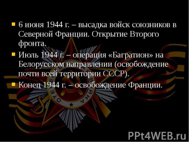 6 июня 1944 г. – высадка войск союзников в Северной Франции. Открытие Второго фронта. 6 июня 1944 г. – высадка войск союзников в Северной Франции. Открытие Второго фронта. Июль 1944 г. – операция «Багратион» на Белорусском направлении (освобождение …