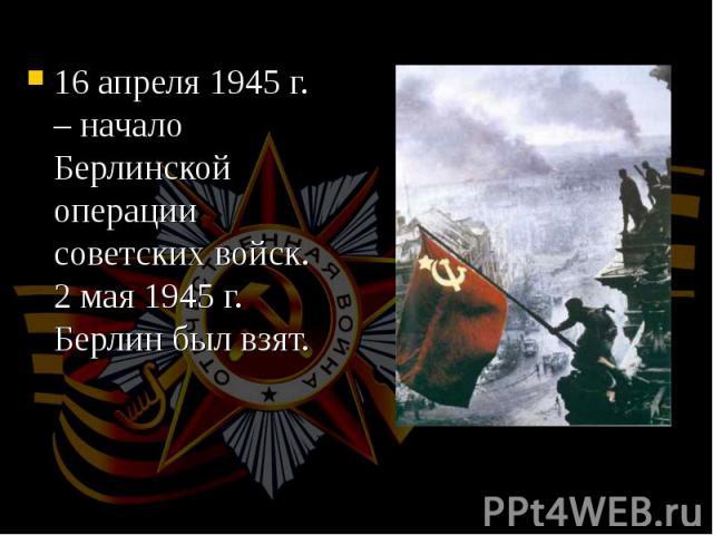16 апреля 1945 г. – начало Берлинской операции советских войск. 2 мая 1945 г. Берлин был взят. 16 апреля 1945 г. – начало Берлинской операции советских войск. 2 мая 1945 г. Берлин был взят.