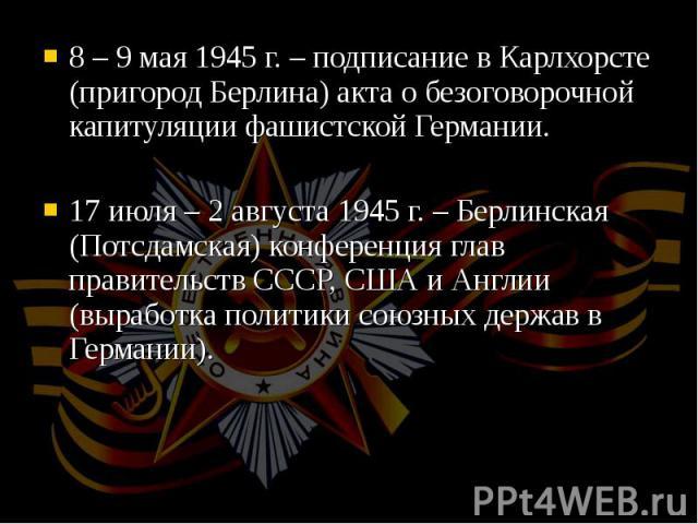 8 – 9 мая 1945 г. – подписание в Карлхорсте (пригород Берлина) акта о безоговорочной капитуляции фашистской Германии. 8 – 9 мая 1945 г. – подписание в Карлхорсте (пригород Берлина) акта о безоговорочной капитуляции фашистской Германии. 17 июля – 2 а…