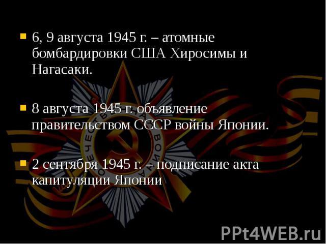 6, 9 августа 1945 г. – атомные бомбардировки США Хиросимы и Нагасаки. 6, 9 августа 1945 г. – атомные бомбардировки США Хиросимы и Нагасаки. 8 августа 1945 г. объявление правительством СССР войны Японии. 2 сентября 1945 г. – подписание акта капитуляц…