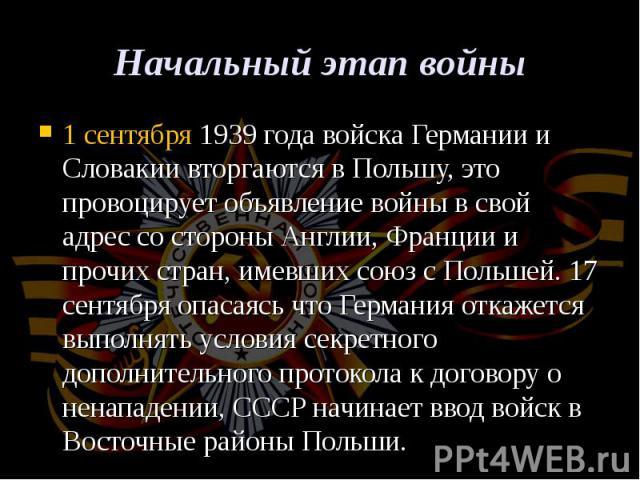 1 сентября1939 года войска Германии и Словакии вторгаются в Польшу, это провоцирует объявление войны в свой адрес со стороны Англии, Франции и прочих стран, имевших союз с Польшей.17 сентябряопасаясь что Германия откажется выполнят…