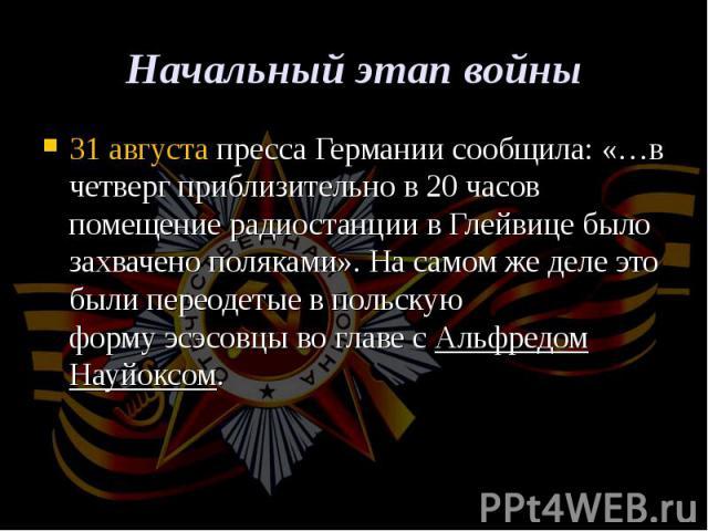 31 августапресса Германии сообщила: «…в четверг приблизительно в 20 часов помещение радиостанции вГлейвице было захвачено поляками». На самом же деле это были переодетые в польскую формуэсэсовцыво главе сАльфредом Науйо…