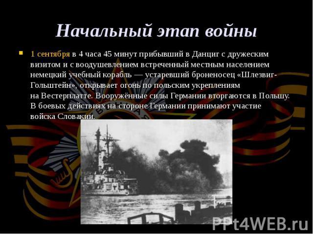 1 сентябряв 4 часа 45 минут прибывший вДанцигс дружеским визитом и с воодушевлением встреченный местным населением немецкий учебный корабль— устаревшийброненосец «Шлезвиг-Гольштейн», открывает огонь по польским укреплен…