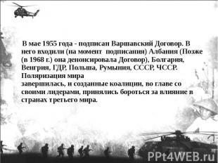 В мае 1955 года - подписан Варшавский Договор. В него входили (на момент подписа