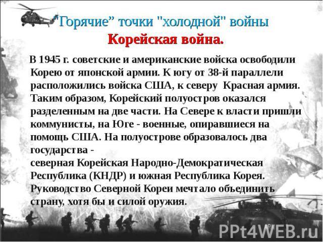 В 1945 г. советские и американские войска освободили Корею от японской армии. К югу от 38-й параллели расположились войска США, к северу Красная армия. Таким образом, Корейский полуостров оказался разделенным на две части. На Севере к власти пришли …