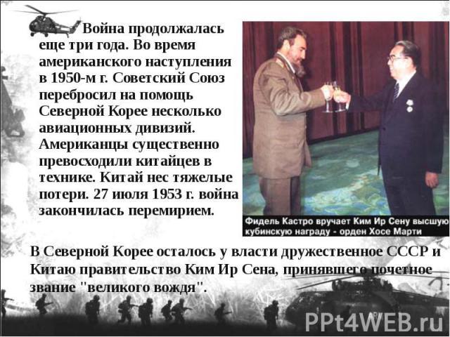 Война продолжалась еще три года. Во время американского наступления в 1950-м г. Советский Союз перебросил на помощь Северной Корее несколько авиационных дивизий. Американцы существенно превосходили китайцев в технике. Китай нес тяжелые потери. 27 ию…