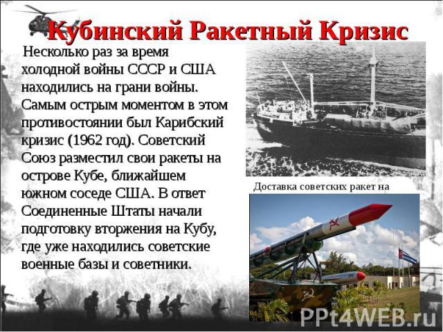 Несколько раз за время холодной войны СССР и США находились на грани войны. Самым острым моментом в этом противостоянии был Карибский кризис (1962 год). Советский Союз разместил свои ракеты на острове Кубе, ближайшем южном соседе США. В ответ Соедин…