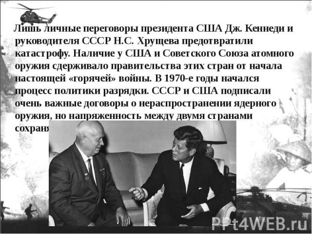 Лишь личные переговоры президента США Дж. Кеннеди и руководителя СССР Н.С. Хрущева предотвратили катастрофу. Наличие у США и Советского Союза атомного оружия сдерживало правительства этих стран от начала настоящей «горячей» войны. В 1970-е годы нача…
