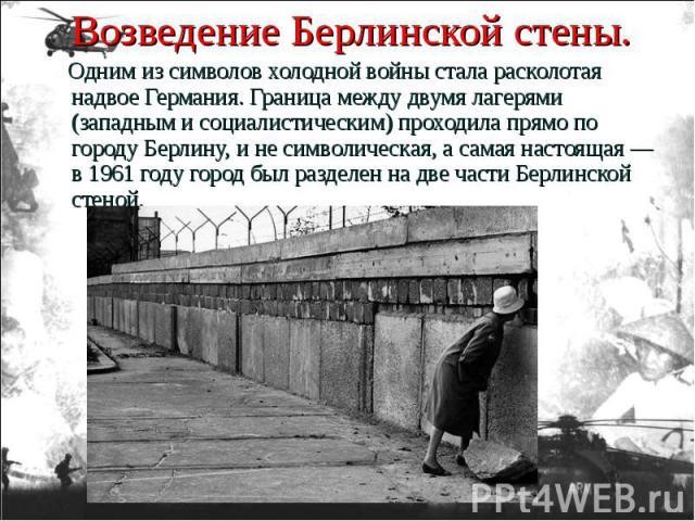 Одним из символов холодной войны стала расколотая надвое Германия. Граница между двумя лагерями (западным и социалистическим) проходила прямо по городу Берлину, и не символическая, а самая настоящая — в 1961 году город был разделен на две части Берл…