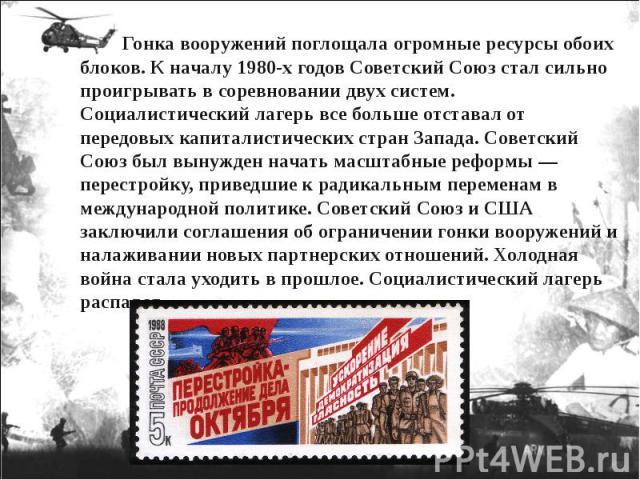 Гонка вооружений поглощала огромные ресурсы обоих блоков. К началу 1980-х годов Советский Союз стал сильно проигрывать в соревновании двух систем. Социалистический лагерь все больше отставал от передовых капиталистических стран Запада. Советс…