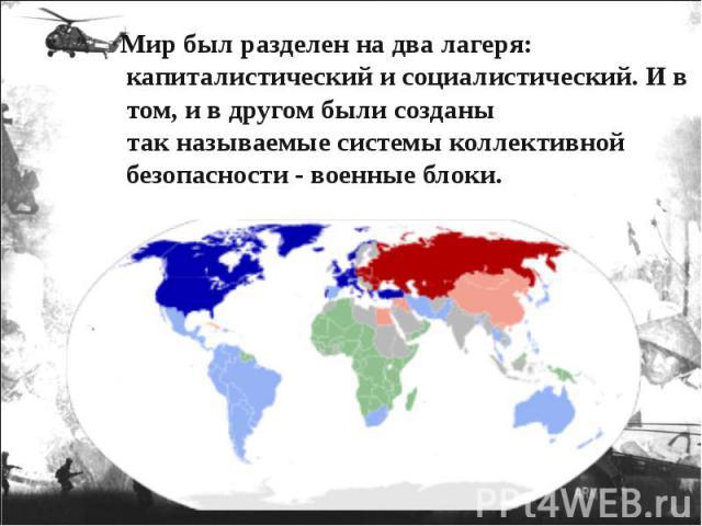 Мир был разделен на два лагеря: капиталистический и социалистический. И в том, и в другом были созданы так называемые системы коллективной безопасности - военные блоки. Мир был разделен на два лагеря: капиталистический и социалистический. И в том, и…