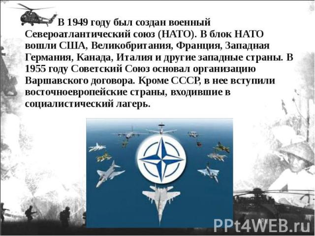 В 1949 году был создан военный Североатлантический союз (НАТО). В блок НАТО вошли США, Великобритания, Франция, Западная Германия, Канада, Италия и другие западные страны. В 1955 году Советский Союз основал организацию Варшавского договора. Кроме СС…