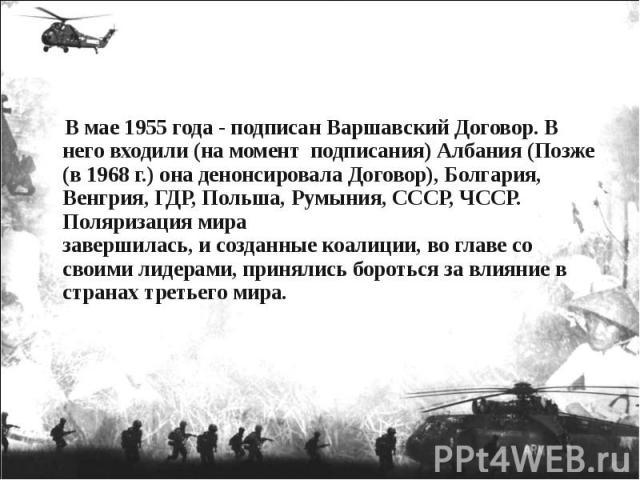 В мае 1955 года - подписан Варшавский Договор. В него входили (на момент подписания) Албания (Позже (в 1968 г.) она денонсировала Договор), Болгария, Венгрия, ГДР, Польша, Румыния, СССР, ЧССР. Поляризация мира завершилась, и созданные коалиции, во г…