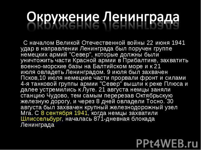 """С началом Великой Отечественной войны22 июня1941 удар в направлении Ленинградабыл поручен группе немецких армий """"Север"""", которые должны были уничтожить части Красной армии вПрибалтике, захватить военно-морские базы …"""