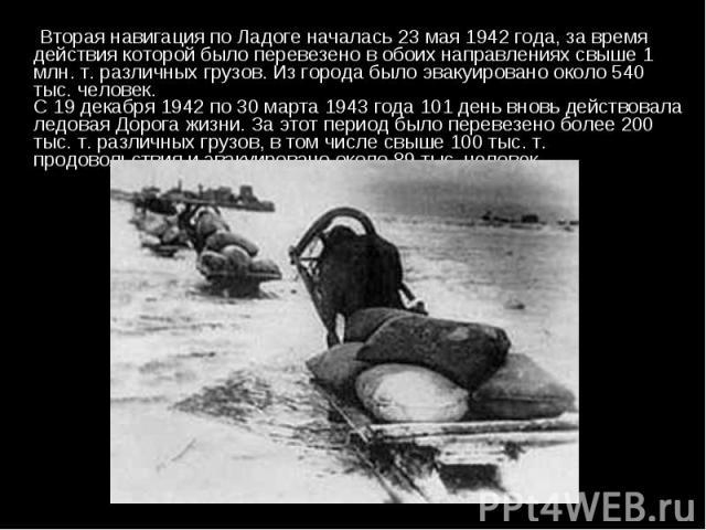 Вторая навигация по Ладоге началась 23 мая 1942 года, за время действия которой было перевезено в обоих направлениях свыше 1 млн. т. различных грузов. Из города было эвакуировано около 540 тыс. человек. С 19 декабря 1942 по 30 марта 1943 года 101 де…