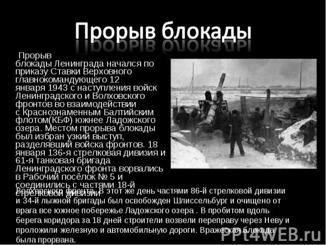 Прорыв блокадыЛенинграданачался по приказу Ставки Верховного главнокомандующего12 января1943 с наступления войск Ленинградского и Волховского фронтов во взаимодействии сКраснознаменным Балтийским флотом(КБФ) южнее Ладож…