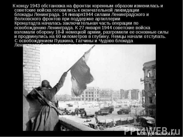 К концу 1943 обстановка на фронтах коренным образом изменилась и советские войска готовились к окончательной ликвидации блокадыЛенинграда.14 января1944 силами Ленинградского и Волховского фронтов при поддержке артиллерии Кронштадта…