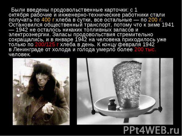 Были введены продовольственные карточки: с1 октябрярабочие и инженерно-технические работники стали получать по 400 г хлеба в сутки, все остальные — по 200 г. Остановился общественный транспорт, потому что к зиме 1941 — 1942 не осталось н…