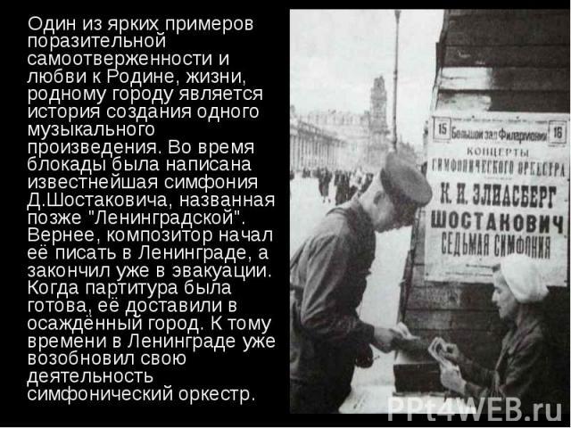 """Один из ярких примеров поразительной самоотверженности и любви к Родине, жизни, родному городу является история создания одного музыкального произведения. Во время блокады была написана известнейшая симфония Д.Шостаковича, названная позже """"Лени…"""
