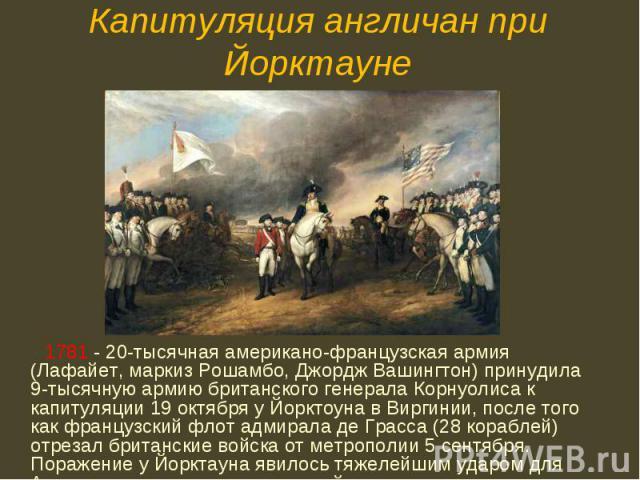 1781 - 20-тысячная американо-французская армия (Лафайет, маркиз Рошамбо, Джордж Вашингтон) принудила 9-тысячную армию британского генерала Корнуолиса к капитуляции 19 октября у Йорктоуна в Виргинии, после того как французский флот адмирала де Грасса…