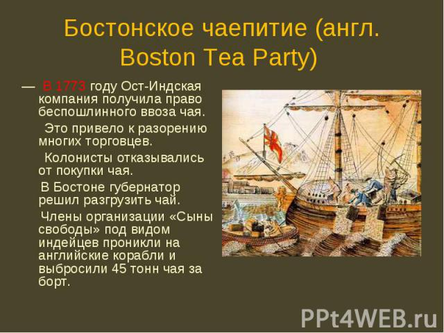 — В 1773 году Ост-Индская компания получила право беспошлинного ввоза чая. — В 1773 году Ост-Индская компания получила право беспошлинного ввоза чая. Это привело к разорению многих торговцев. Колонисты отказывались от покупки чая. В Бостоне губернат…