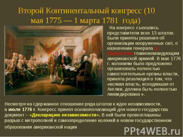 На конгресс съехались представители всех 13 штатов. Были приняты решения об организации вооруженных сил, о назначении генерала Д. Вашингтона главнокомандующим американской армией. В мае 1776 г. колониям было предложено организовать полностью самосто…