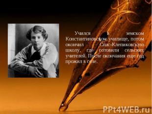 Учился в земском Константиновском училище, потом окончил Спас-Клепиковскую школу