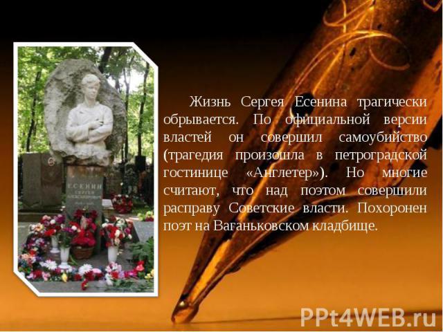Жизнь Сергея Есенина трагически обрывается. По официальной версии властей он совершил самоубийство (трагедия произошла в петроградской гостинице «Англетер»). Но многие считают, что над поэтом совершили расправу Советские власти. Похоронен поэт на Ва…