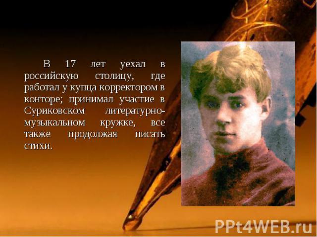 В 17 лет уехал в российскую столицу, где работал у купца корректором в конторе; принимал участие в Суриковском литературно-музыкальном кружке, все также продолжая писать стихи. В 17 лет уехал в российскую столицу, где работал у купца корректором в к…
