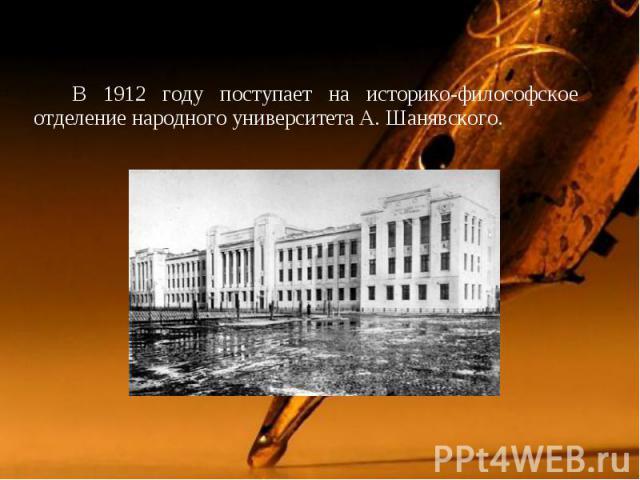 В 1912 году поступает на историко-философское отделение народного университета А. Шанявского. В 1912 году поступает на историко-философское отделение народного университета А. Шанявского.