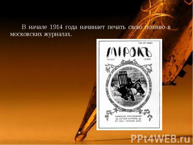 В начале 1914 года начинает печать свою поэзию в московских журналах. В начале 1914 года начинает печать свою поэзию в московских журналах.