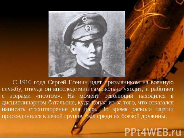 С 1916 года Сергей Есенин идет призывником на военную службу, откуда он впоследствии самовольно уходит, и работает с эсерами «поэтом». На момент революции находился в дисциплинарном батальоне, куда попал из-за того, что отказался написать стихотворе…
