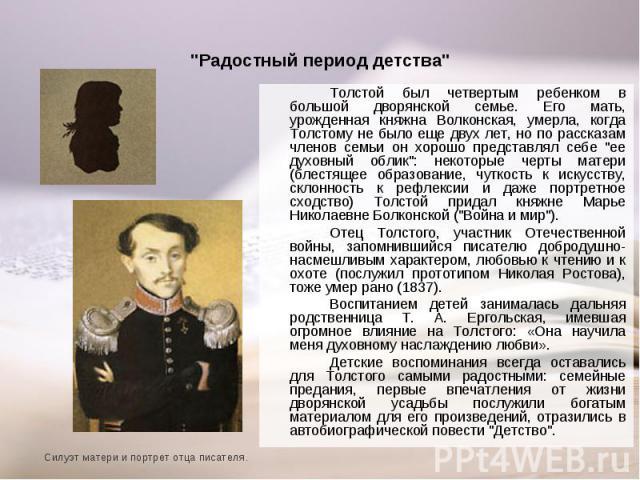 """Толстой был четвертым ребенком в большой дворянской семье. Его мать, урожденная княжна Волконская, умерла, когда Толстому не было еще двух лет, но по рассказам членов семьи он хорошо представлял себе """"ее духовный облик"""": некоторые черты ма…"""