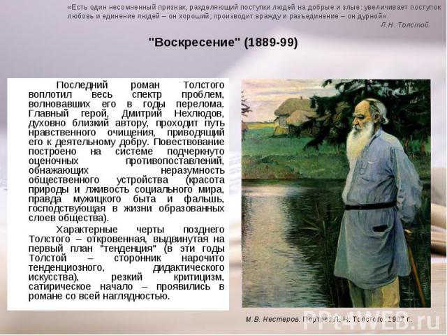 Последний роман Толстого воплотил весь спектр проблем, волновавших его в годы перелома. Главный герой, Дмитрий Нехлюдов, духовно близкий автору, проходит путь нравственного очищения, приводящий его к деятельному добру. Повествование построено на сис…
