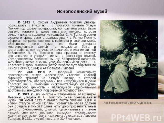 В 1911 г. Софья Андреевна Толстая дважды обращалась к Николаю II с просьбой принять Ясную Поляну под охрану государства, но получила отказ. Было решено назначить вдове писателя пенсию, которая отчасти шла на содержание усадьбы. С. А. Толстая всеми с…