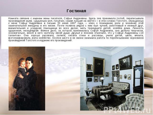 Комната связана с именем жены писателя, Софьи Андреевны. Здесь она принимала гостей, переписывала произведения мужа. «Душенька моя, голубчик, самая лучшая на свете!» – в этих словах Толстого, обращенных к жене Софье Андреевне в письме 20 июня 1867 г…