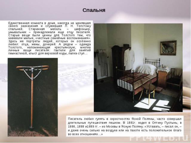 Единственная комната в доме, никогда не менявшая своего назначения и служившая Л. Н. Толстому спальней. Старинная мебель – шифоньер, умывальник – принадлежали еще отцу писателя. Старые вещи были ценны для Толстого тем, что навевали милые, «честные с…