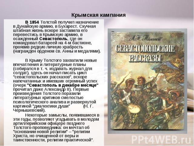 В 1854 Толстой получил назначение в Дунайскую армию, в Бухарест. Скучная штабная жизнь вскоре заставила его перевестись в Крымскую армию, в осажденный Севастополь, где он командовал батареей на 4-м бастионе, проявив редкую личную храбрость (награжде…