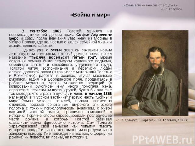 В сентябре 1862 Толстой женился на восемнадцатилетней дочери врача Софье Андреевне Берс и сразу после венчания увез жену из Москвы в Ясную Поляну, где полностью отдался семейной жизни и хозяйственным заботам. В сентябре 1862 Толстой женился на восем…