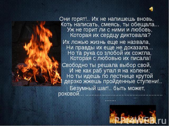 Они горят!.. Их не напишешь вновь, Хоть написать, смеясь, ты обещала... Уж не горит ли с ними и любовь, Которая их сердцу диктовала? Они горят!.. Их не напишешь вновь, Хоть написать, смеясь, ты обещала... Уж не горит ли с ними и любовь, Которая их с…