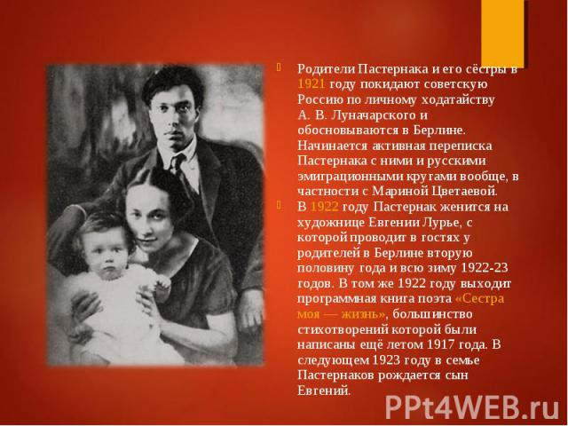 Родители Пастернака и его сёстры в 1921 году покидают советскую Россию по личному ходатайству А.В.Луначарского и обосновываются в Берлине. Начинается активная переписка Пастернака с ними и русскими эмиграционными кругами вообще, в частно…