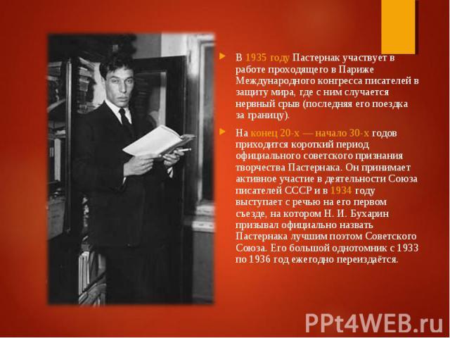 В 1935 году Пастернак участвует в работе проходящего в Париже Международного конгресса писателей в защиту мира, где с ним случается нервный срыв (последняя его поездка за границу). В 1935 году Пастернак участвует в работе проходящего в Париже Междун…