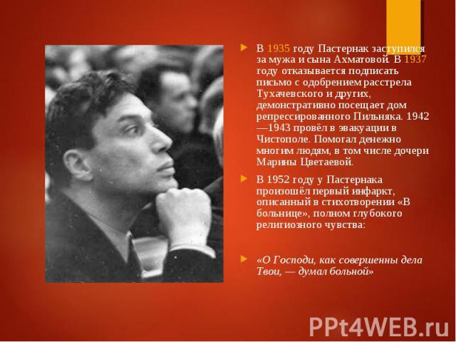 В 1935 году Пастернак заступился за мужа и сына Ахматовой. В 1937 году отказывается подписать письмо с одобрением расстрела Тухачевского и других, демонстративно посещает дом репрессированного Пильняка. 1942—1943 провёл в эвакуации в Чистополе. Помо…