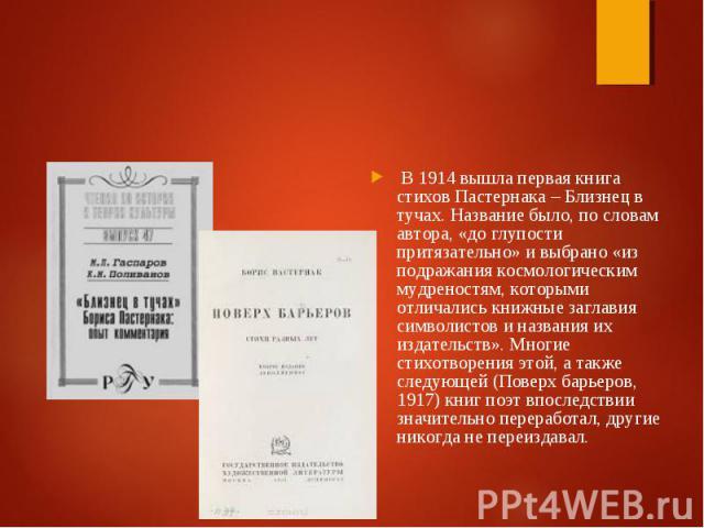 В 1914 вышла первая книга стихов Пастернака – Близнец в тучах. Название было, по словам автора, «до глупости притязательно» и выбрано «из подражания космологическим мудреностям, которыми отличались книжные заглавия символистов и названия их издатель…